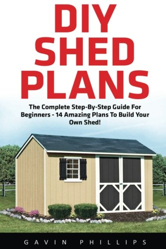 DIY Shed Plans: The Complete Step-By-Step Guide For Beginners - 14 Amazing Plans To Build Your Own Shed (Woodworking Basics, DIY Shed, Woodworking Projects)