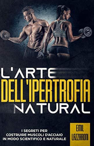 L'Arte Dell'Ipertrofia Natural - I Segreti per Costruire Muscoli d'Acciacio in modo Scientifico e Naturale