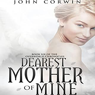 Dearest Mother of Mine     Overworld Chronicles, Book 6              Written by:                                                                                                                                 John Corwin                               Narrated by:                                                                                                                                 Austin Rising                      Length: 12 hrs and 56 mins     Not rated yet     Overall 0.0