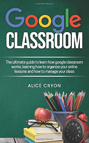Google Classroom: The ultimate guide to learn how google classroom works, learning how to organize your on line lessons and how to manage your class.