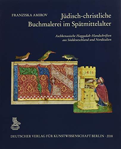 Jüdisch-christliche Buchmalerei im Spätmittelalter: Aschkenasische Haggadah-Handschriften aus Süddeutschland und Norditalien: Aschkenasische Haggadah-Handschriften Aus Suddeutschland Und Norditalien