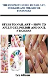 THE COMPLETE GUIDE TO NAIL ART, STICKERS AND POLISH FOR BEGINNERS: Steps to Nail Art – How To Apply Gel Polish And Nail Stickers (English Edition)