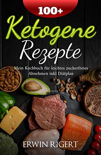 100+ Ketogene Rezepte: Mein Kochbuch für leichtes zuckerfreies Abnehmen inkl Diätplan