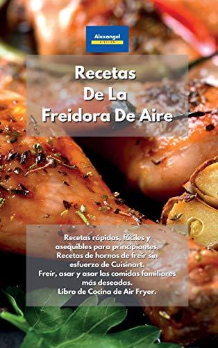 Recetas De La Freidora De Aire: Recetas rápidas, fáciles y asequibles para principiantes. Recetas de hornos de freír sin esfuerzo de Cuisinart. Freír, ... de Cocina de Air Fryer. (Spanish Edition)