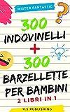 300 Indovinelli e 300 Barzellette per Bambini: 2 libri in 1...