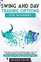 Swing and Day Trading Options for Beginners: Learn The Best Strategies To Evaluate Market Trends And Perform Technical Analysis To Make Money Online With Short And Medium-Term Opportunities