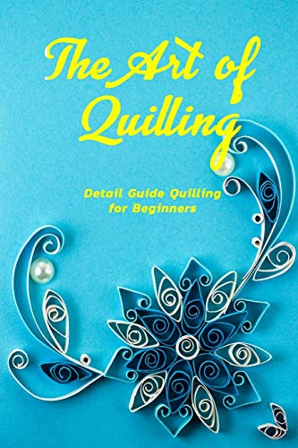The Art of Quilling: Detail Guide Quilling for Beginners: Quilling Guideline and Instruction