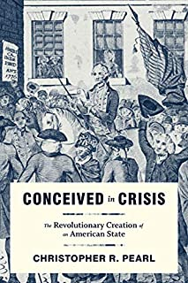 Conceived in Crisis: The Revolutionary Creation of an American State