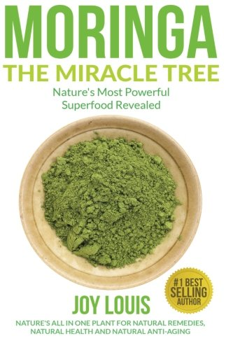 Moringa The Miracle Tree: Nature's Most Powerful Superfood Revealed, Nature's All In One Plant for Detox, Natural Weight Loss, Natural Health ... Tea, Coconut Oil, Natural Diet) (Volume 1)