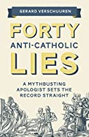 Forty Anti-Catholic Lies: A Myth-Busting Apologist Sets the Record Straight