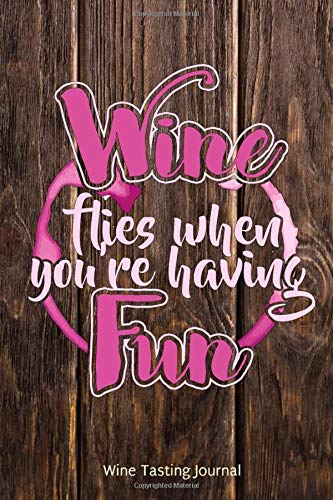 Wine Flies When You're Having Fun Wine Tasting Journal: Wine Lovers Gift Notebook and Diary to Record Notes and Reviews