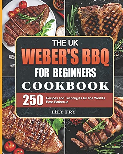 The UK Webers BBQ Cookbook For Beginners: 250 Recipes and Techniques for the Worlds Best Barbecue