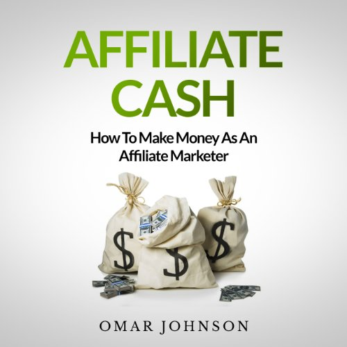 Affiliate Cash: How To Make Money As An Affiliate Marketer cover art