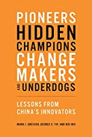 Pioneers, Hidden Champions, Changemakers, and Underdogs: Lessons from China's Innovators (The MIT Press)
