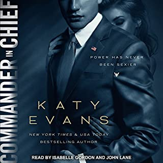 Commander in Chief     White House Series, Book 2              By:                                                                                                                                 Katy Evans                               Narrated by:                                                                                                                                 Isabelle Gordon,                                                                                        John Lane                      Length: 6 hrs and 44 mins     200 ratings     Overall 4.3