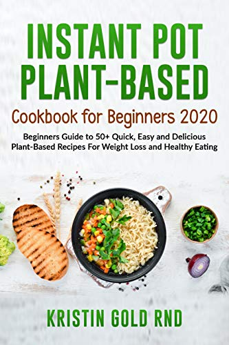 INSTANT POT PLANT-BASED COOKBOOK FOR BEGINNERS 2020: Beginners Guide to 50+...