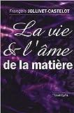 La vie et l'âme de la matière de François Jollivet-Castelot ( 1 avril 2001 )