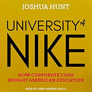 University of Nike     How Corporate Cash Bought American Higher Education              By:                                                                                                                                 Joshua Hunt                               Narrated by:                                                                                                                                 Chris Andrew Ciulla                      Length: 8 hrs and 28 mins     4 ratings     Overall 3.8