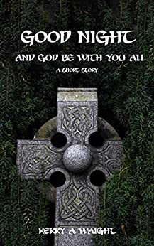 Goodnight - And God Be With You All: A short story by [Kerry A Waight]