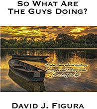 So What Are the Guys Doing?: Inspiration about Making Changes and Taking Risks for a Happier Life