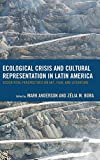 Ecological Crisis and Cultural Representation in Latin America: Ecocritical Perspectives on Art, Film, and Literature (Ecocritical Theory and Practice)