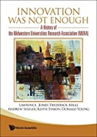 Innovation Was Not Enough: A History of the Midwestern Universities Research Association Mura