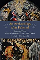 An Archaeology of the Political: Regimes of Power from the Seventeenth Century to the Present (Columbia Studies in Political Thought / Political History)