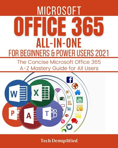 MICROSOFT OFFICE 365 ALL-IN-ONE FOR BEGINNERS & POWER USERS 2021: The Concise Microsoft Office 365 A-Z Mastery Guide for All Use