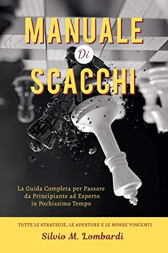 Manuale di Scacchi: La Guida Completa per Passare da Principiante ad Esperto in Pochissimo Tempo