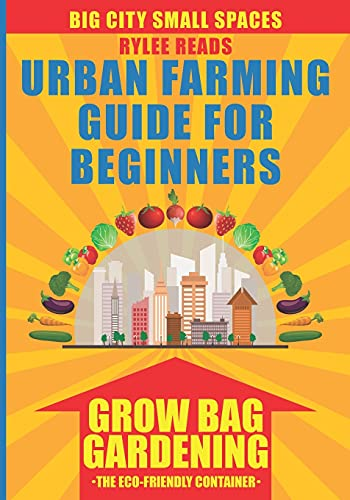 BIG CITY SMALL SPACES - URBAN FARMING GUIDE FOR BEGINNERS: GROW BAG GARDENING. The Eco-Friendly, Space-Saving, Fabric Container to Grow Fruits, ... in Your Backyard, Patio or Rooftop Garden.