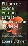 El libro de cocina europea para la alimentación del bebé: Cocinar y hornear usted mismo la comida del bebé de forma sencilla, rápida y económica con...