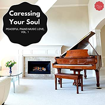 Caressing Your Soul - Peaceful Piano Music Love, Vol. 1