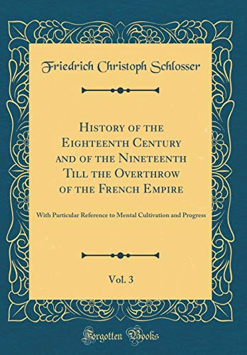 History of the Eighteenth Century and of the Nineteenth Till the Overthrow of the French Empire, Vol. 3: With Particular Reference to Mental Cultivation and Progress (Classic Reprint)