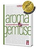 Aroma Gemüse: Perfekt Gemüse zubereiten - Erstaunliche Aromen - Unentdeckte kulinarische Sensationen - Food-Pairing & Food-Completing - Mit Rezepten: Der Weg zum perfekten Geschmack
