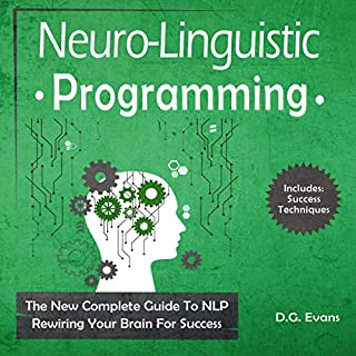 Neuro-Linguistic Programming     The New Complete Guide to NLP - Rewiring Your Brain for Success              By:                                                                                                                                 D.G. Evans                               Narrated by:                                                                                                                                 Russell Newton                      Length: 2 hrs and 10 mins     4 ratings     Overall 3.8