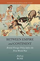 Between Empire and Continent: British Foreign Policy before the First World War (Studies in British and Imperial History (5))