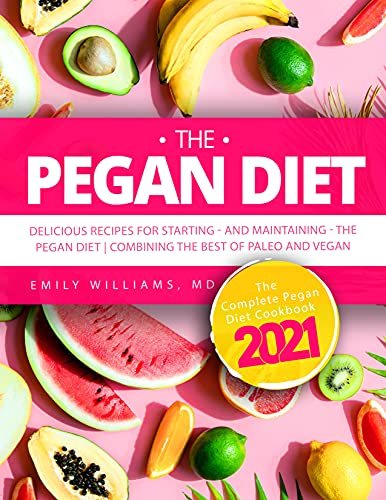 The Pegan Diet: The Complete Pegan Diet Cookbook 2021: Delicious Recipes for Starting―and Maintaining―the Pegan Diet | Combining the Best of Paleo and Vegan
