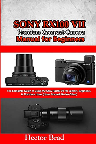 Sony RX100 VII Premium Compact Camera Manual for Beginners: The Complete Guide to using the Sony RX100 VII for Seniors, Beginners, & First-time Users (The User Manual like No Other)