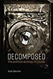 Decomposed: The Political Ecology of Music (Mit Press) - Kyle Devine
