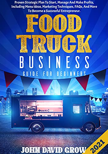 FOOD TRUCK BUSINESS GUIDE FOR BEGINNERS: Proven Strategic Plan To Start, Manage And Make Profits, Including Menu Ideas, Marketing Techniques, FAQs, And More To Become a Successful Entrepreneur. by [John David Grow]