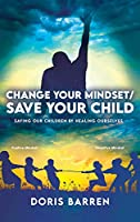Change Your Mindset / Save Your Child: Saving Our Children By Healing Ourselves