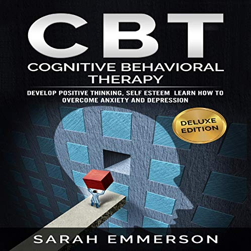 Cognitive Behavioral Therapy : CBT - Learn How to Overcome Anxiety, Depression, Develop Positive Thinking and Self Esteem cover art