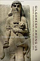 Gilgamesh Among Us: Modern Encounters with the Ancient Epic by Theodore Ziolkowski(2011-11-18)