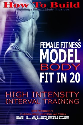 How To Build The Female Fitness Model Body: Fit in 20, 20 Minute High Intensity Interval Training Workouts for Models,  HIIT Workout, Building A … Model Workout and Training Regime (Volume 2)