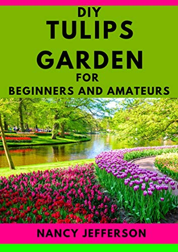DIY Tulips Garden For Beginners and Amateurs: An Exemplary Manual To a Perfect Tulip Garden (English Edition)