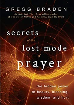 Secrets of the Lost Mode of Prayer: The Hidden Power of Beauty, Blessing, Wisdom, and Hurt by [Gregg Braden]