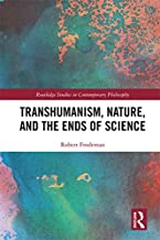 Transhumanism, Nature, and the Ends of Science: A Critique of Technoscience (Routledge Studies in Contemporary Philosophy)