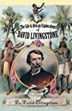 The Life and African Exploration of Dr. David Livingstone: Comprising All His Extensive Travels and Discoveries As Detailed in His Diary, Reports, and Letters, Including His Famous Last Journals