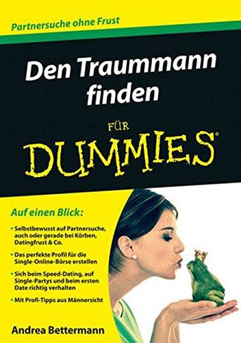 Den Traummann finden für Dummies: Selbstbewusst auf Partnersuche, auch oder gerade bei Körben, Datingfrust & Co. / Das perfekte Profil für die ... verhalten / Mit Profii-Tipps aus Männersicht