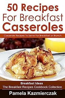 50 Recipes For Breakfast Casseroles – Casserole Recipes To Serve For Breakfast or Brunch (Breakfast Ideas – The Breakfast Recipes Cookbook Collection 14) by [Pamela Kazmierczak]